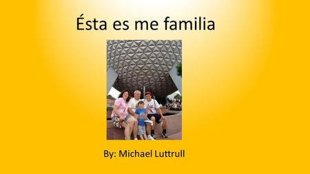 Ésta es me familia By: Michael Luttrull.