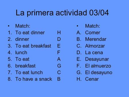 La primera actividad 03/04 Match: 1.To eat dinner 2.dinner 3.To eat breakfast 4.lunch 5.To eat 6.breakfast 7.To eat lunch 8.To have a snack Match: A.Comer.