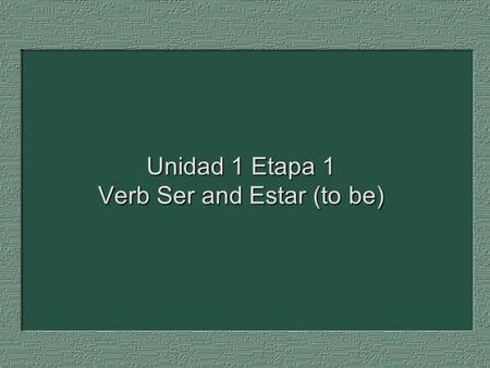 Unidad 1 Etapa 1 Verb Ser and Estar (to be). Use SER (to be) to refer to a permanent, or relatively permanent, condition. SER: states identity and professions.
