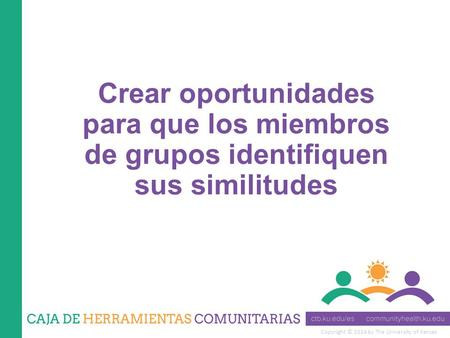 Copyright © 2014 by The University of Kansas Crear oportunidades para que los miembros de grupos identifiquen sus similitudes.