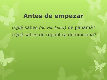 Antes de empezar ¿Qué sabes (do you know) de panamá? ¿Qué sabes de republica dominicana?