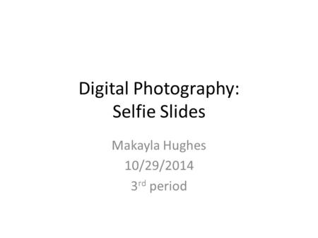 Digital Photography: Selfie Slides Makayla Hughes 10/29/2014 3 rd period.