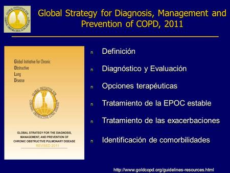 Global Strategy for Diagnosis, Management and Prevention of COPD, 2011 n Definición n Diagnóstico y Evaluación n Opciones terapéuticas n Tratamiento de.