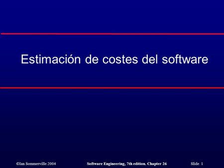 ©Ian Sommerville 2004Software Engineering, 7th edition. Chapter 26 Slide 1 Estimación de costes del software.