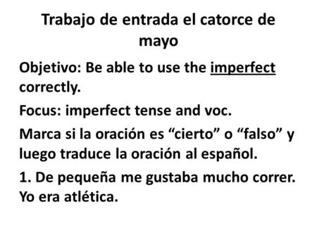 "Trabajo de entrada el catorce de mayo Objetivo: Be able to use the imperfect correctly. Focus: imperfect tense and voc. Marca si la oración es ""cierto"""