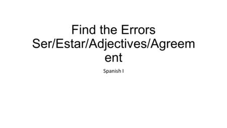 Find the Errors Ser/Estar/Adjectives/Agreem ent Spanish I.
