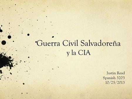 Guerra Civil Salvadoreña y la CIA Justin Read Spanish 3203 10/25/2013.