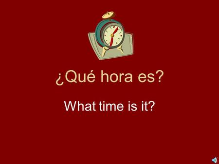 ¿Qué hora es? What time is it? *1:00 = Es la una. 2:00 = Son las dos. 3:00 = Son las tres. 4:00 = Son las cuatro. 5:00 = Son las cinco. Remember: es.