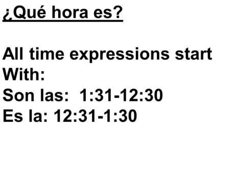 ¿Qué hora es? All time expressions start With: Son las: 1:31-12:30 Es la: 12:31-1:30.