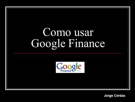 Como usar Google Finance Jorge Cerdas. Ingrese a la página web de google finance