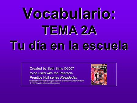 Vocabulario: TEMA 2A Tu día en la escuela Created by Beth Sims ©2007 Created by Beth Sims ©2007 to be used with the Pearson- to be used with the Pearson-