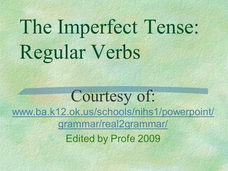 The Imperfect Tense: Regular Verbs Courtesy of: www.ba.k12.ok.us/schools/nihs1/powerpoint/ grammar/real2grammar/ www.ba.k12.ok.us/schools/nihs1/powerpoint/