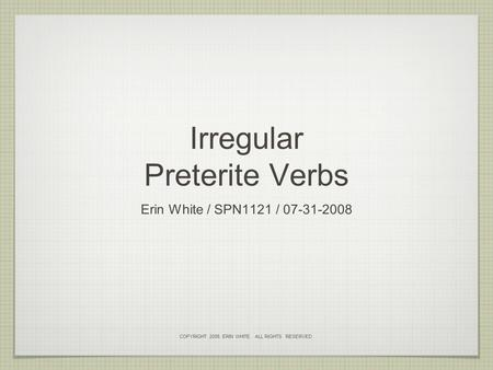 Irregular Preterite Verbs Erin White / SPN1121 / 07-31-2008 COPYRIGHT 2008, ERIN WHITE. ALL RIGHTS RESERVED.