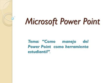 "Microsoft Power Point Tema: ""Como manejo del Power Point como herramienta estudiantil""."