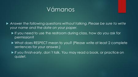 Vámanos  Answer the following questions without talking. Please be sure to write your name and the date on your paper.  If you need to use the restroom.