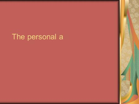 The personal a. What is it? Has NO meaning in English- You CANNOT translate it! Used mostly for people & pets. Distinguishes between the subject of a.