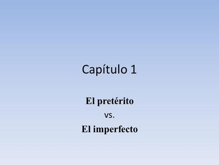 Capítulo 1 El pretérito vs. El imperfecto. El verbo La definición normal La definición en el pretérito El pretéritoEl imperfecto Conocer To know (a person.