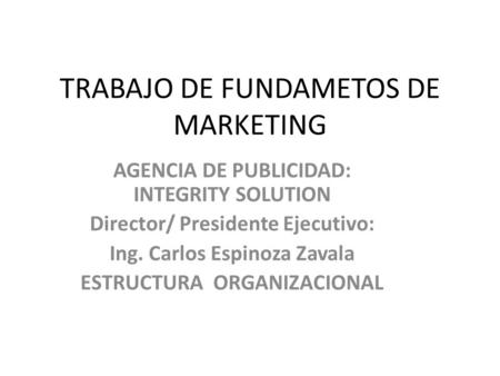TRABAJO DE FUNDAMETOS DE MARKETING AGENCIA DE PUBLICIDAD: INTEGRITY SOLUTION Director/ Presidente Ejecutivo: Ing. Carlos Espinoza Zavala ESTRUCTURA ORGANIZACIONAL.