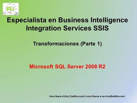 Especialista en Business Intelligence Integration Services SSIS Transformaciones (Parte 1) Microsoft SQL Server 2008 R2 Suscribase a