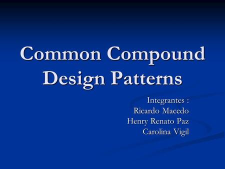 Common Compound Design Patterns Integrantes : Ricardo Macedo Henry Renato Paz Carolina Vigil.