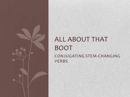 CONJUGATING STEM-CHANGING VERBS ALL ABOUT THAT BOOT.