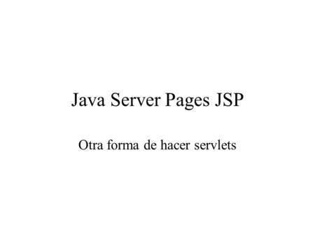 Java Server Pages JSP Otra forma de hacer servlets.