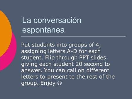 La conversación espontánea Put students into groups of 4, assigning letters A-D for each student. Flip through PPT slides giving each student 20 second.