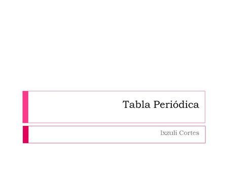 Tabla peridica y la estructura de la materia profesora gilda daz tabla peridica ixzuli cortes la tabla peridica de los elementos clasifica organiza y urtaz Choice Image