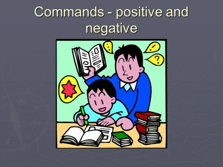 Commands - positive and negative. Remember positive commands are the same as 3rd form  Cruza la calle  Come el desayuno  Escribe la tarea  Cierra.