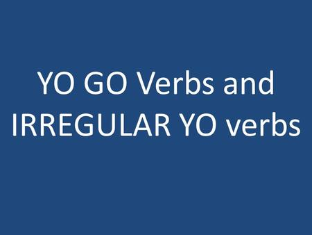 YO GO Verbs and IRREGULAR YO verbs.