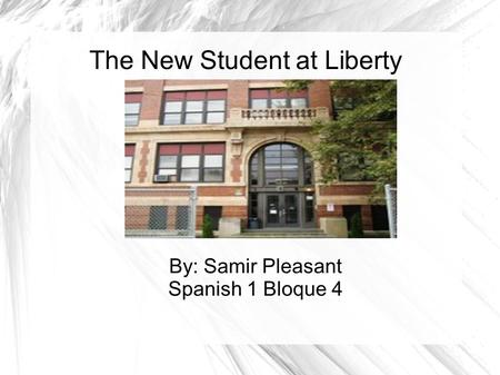 The New Student at Liberty By: Samir Pleasant Spanish 1 Bloque 4.