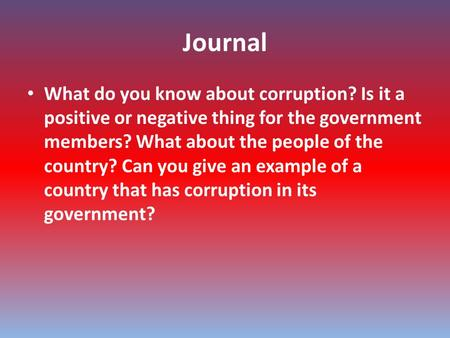 Journal What do you know about corruption? Is it a positive or negative thing for the government members? What about the people of the country? Can you.