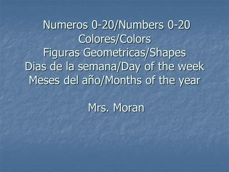 Numeros 0-20/Numbers 0-20 Colores/Colors Figuras Geometricas/Shapes Dias de la semana/Day of the week Meses del año/Months of the year Mrs. Moran Numeros.