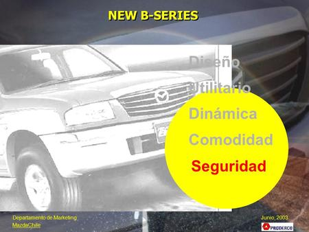 Seguridad NEW B-SERIES Diseño Utilitario Dinámica Comodidad Departamento de Marketing Junio, 2003 MazdaChile.
