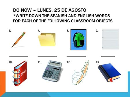 DO NOW – LUNES, 25 DE AGOSTO *WRITE DOWN THE SPANISH AND ENGLISH WORDS FOR EACH OF THE FOLLOWING CLASSROOM OBJECTS.