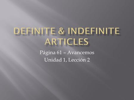 Página 61 – Avancemos Unidad 1, Lección 2.  Definite articles (the) are used with nouns to indicate specific persons, places or things.  Example) The.