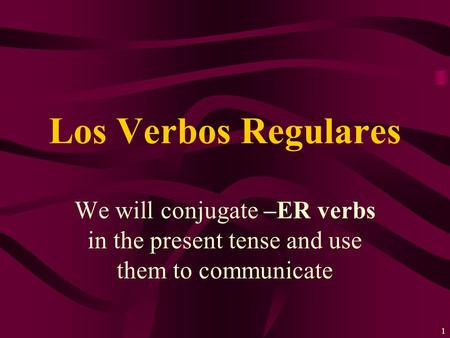 1 We will conjugate –ER verbs in the present tense and use them to communicate Los Verbos Regulares.