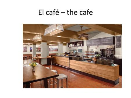El café – the cafe. La mesa – the table El mesero o el camarero - waiter.