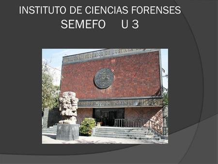 INSTITUTO DE CIENCIAS FORENSES SEMEFO U 3