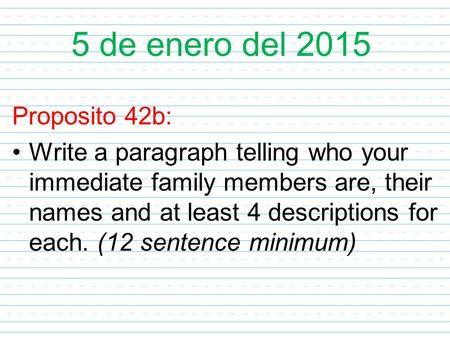 5 de enero del 2015 Proposito 42b: Write a paragraph telling who your immediate family members are, their names and at least 4 descriptions for each. (12.