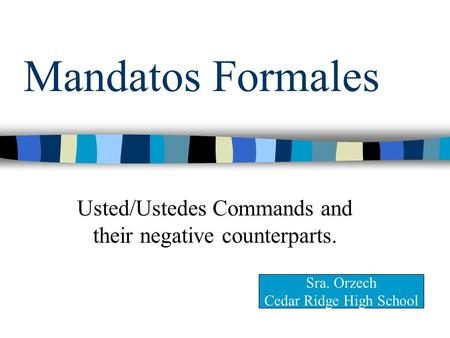 Mandatos Formales Usted/Ustedes Commands and their negative counterparts. Sra. Orzech Cedar Ridge High School.