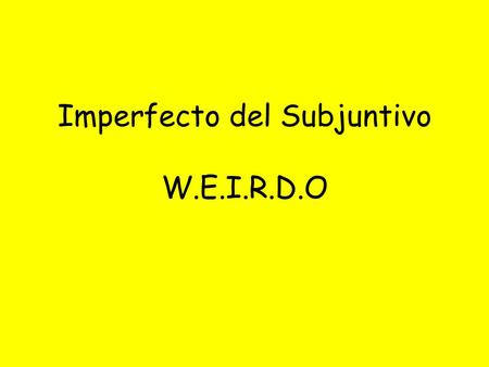 Imperfecto del Subjuntivo W.E.I.R.D.O