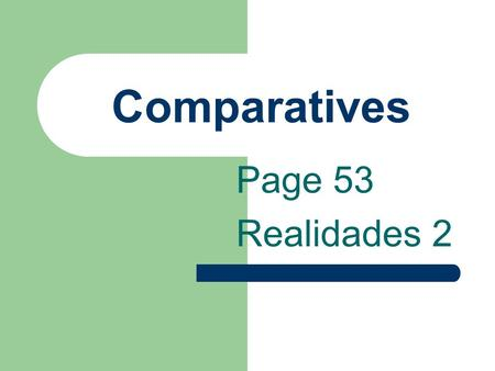 Comparatives Page 53 Realidades 2 Comparatives You have learned más and menos in certain expressions.