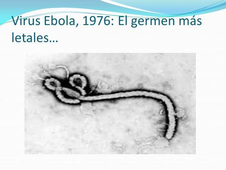 Virus Ebola, 1976: El germen más letales…. Aspectos generales https://www.youtube.com/watch?v=ps_3DRF3bq0.