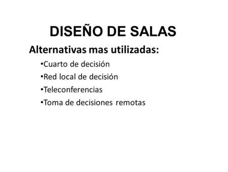 DISEÑO DE SALAS Alternativas mas utilizadas: Cuarto de decisión Red local de decisión Teleconferencias Toma de decisiones remotas.