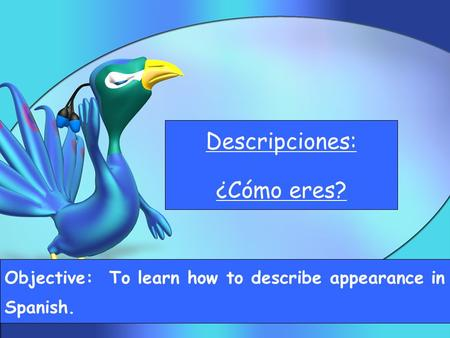 Descripciones: ¿Cómo eres? Objective: To learn how to describe appearance in Spanish.