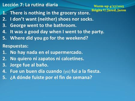 Lección 7: La rutina diaria 1.There is nothing in the grocery store. 2.I don't want (neither) shoes nor socks. 3.George went to the bathroom. 4.It was.