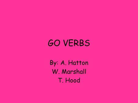 "GO VERBS By: A. Hatton W. Marshall T. Hood WHAT IS A GO VERB? A ""go"" verb is a verb that when conjugated changes in the yo form to ""go"" An example would."