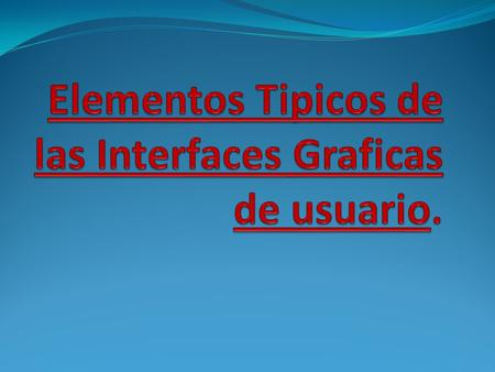 Elementos Tipicos de las Interfaces Graficas de usuario.