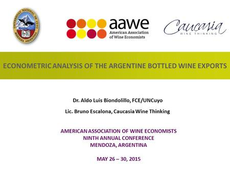 ECONOMETRIC ANALYSIS OF THE ARGENTINE BOTTLED WINE EXPORTS AMERICAN ASSOCIATION OF WINE ECONOMISTS NINTH ANNUAL CONFERENCE MENDOZA, ARGENTINA MAY 26 –